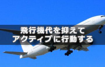 飛行機代を抑えてアクティブに行動する